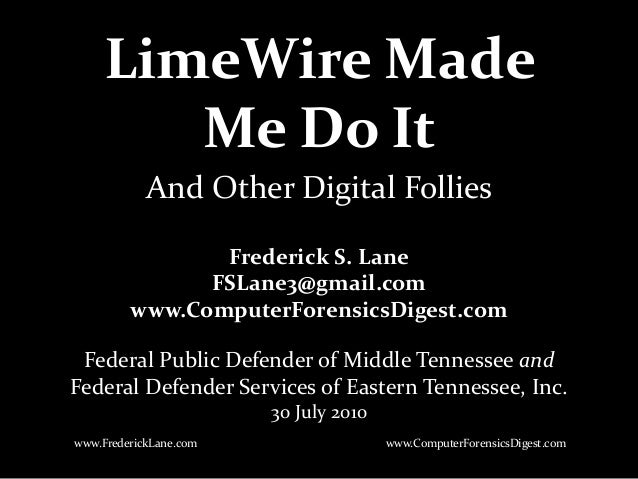 LimeWire Made Me Do It Frederick S. Lane FSLane3@gmail.com www.ComputerForensicsDigest.com Federal Public Defender of Midd...