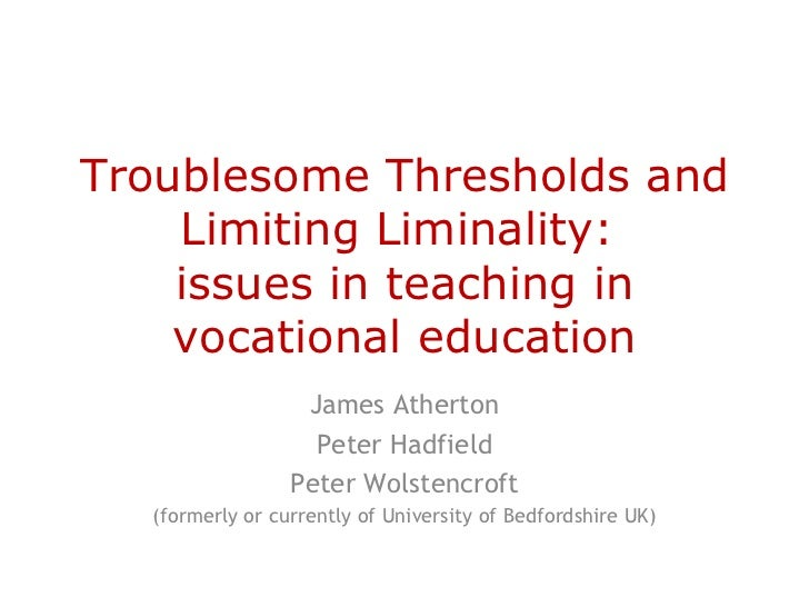 Troublesome Thresholds and    Limiting Liminality:    issues in teaching in    vocational education                  James...