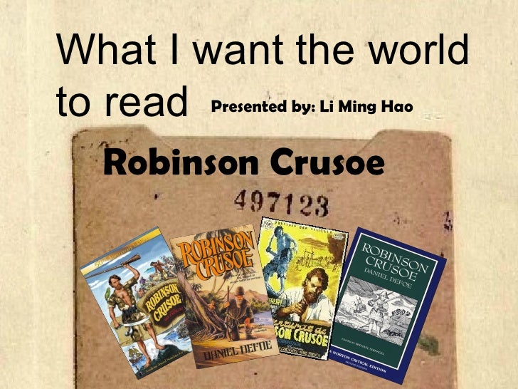 What I want the world to read Robinson Crusoe Presented by: Li Ming Hao
