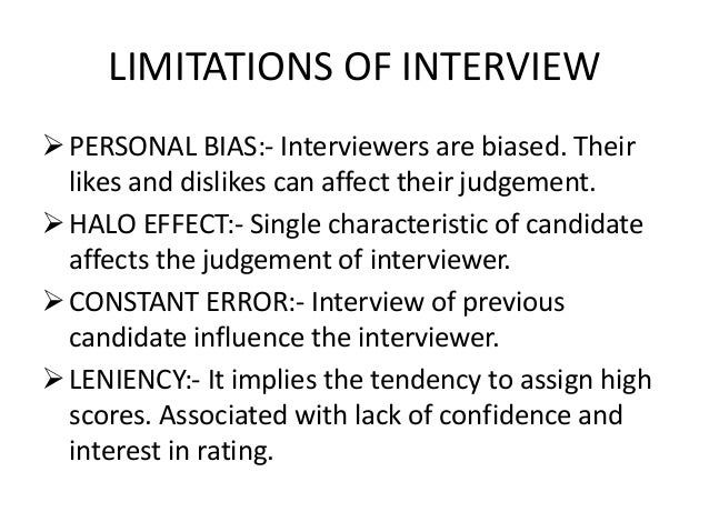 limitations of the interview Advantages disadvantages face to face longer questionnaires possible (up to  1,5 h) interviewer bias telephone cost effective must be short (max 45 min).