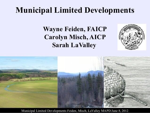 Municipal Limited DevelopmentsWayne Feiden, FAICPCarolyn Misch, AICPSarah LaValleyMunicipal Limited Developments Feiden, M...