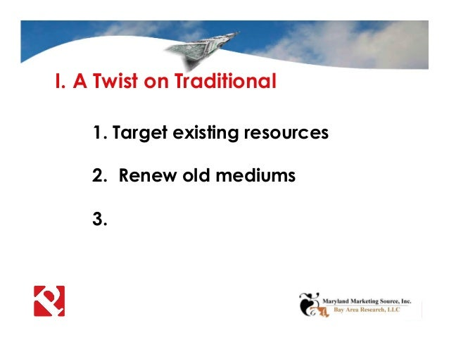 I. A Twist on Traditional 1. Target existing resources 2. Renew old mediums 3.