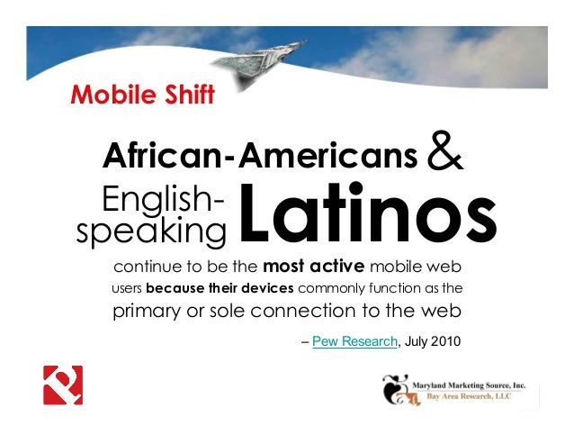 Mobile Shift – Pew Research, July 2010 African-Americans continue to be the most active mobile web users because their dev...
