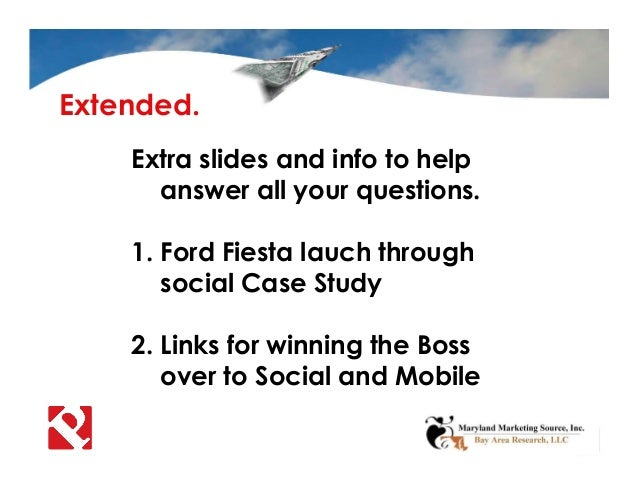 Extended. Extra slides and info to help answer all your questions. 1. Ford Fiesta lauch through social Case Study 2. Links...
