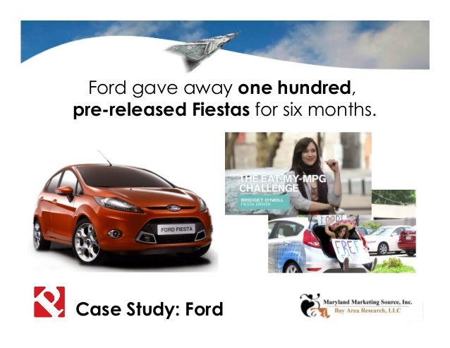 Ford gave away one hundred, pre-released Fiestas for six months. Case Study: Ford