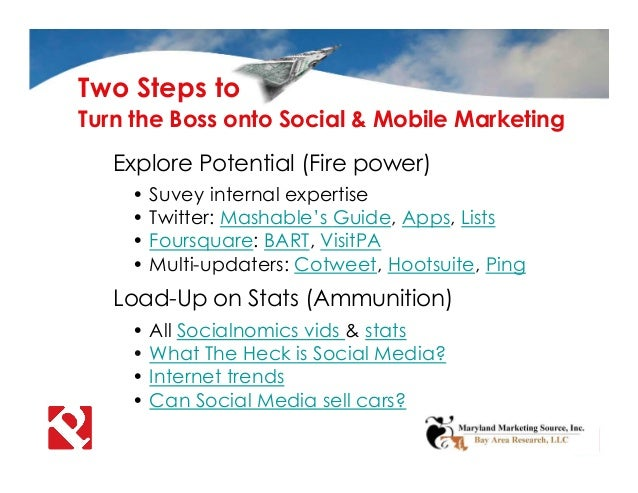 Turn the Boss onto Social & Mobile Marketing • Suvey internal expertise • Twitter: Mashable's Guide, Apps, Lists • Foursqu...
