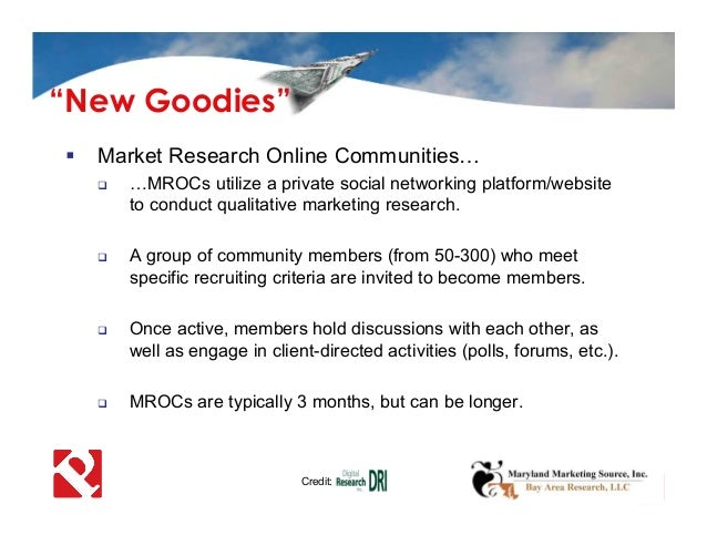  Market Research Online Communities…  …MROCs utilize a private social networking platform/website to conduct qualitative...