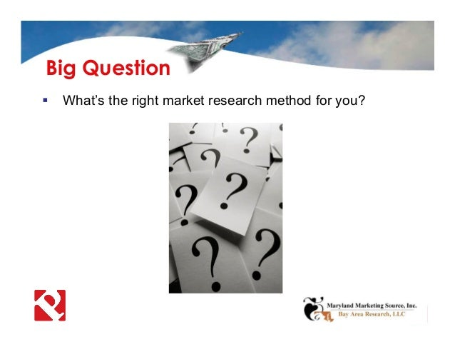  What's the right market research method for you? Big Question
