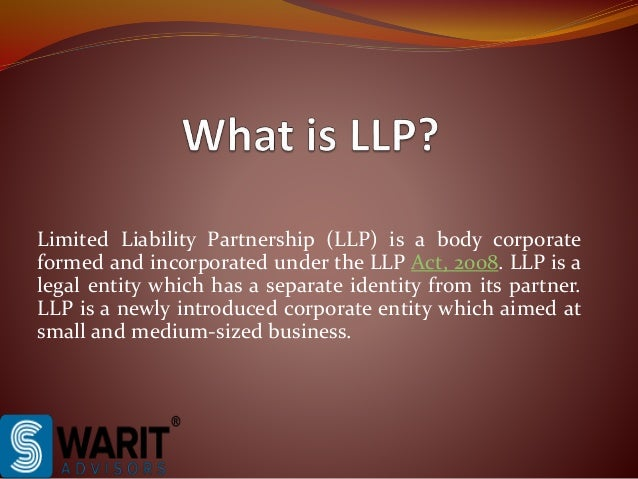 Limited Liability Partnership (LLP) is a body corporate formed and incorporated under the LLP Act, 2008. LLP is a legal en...