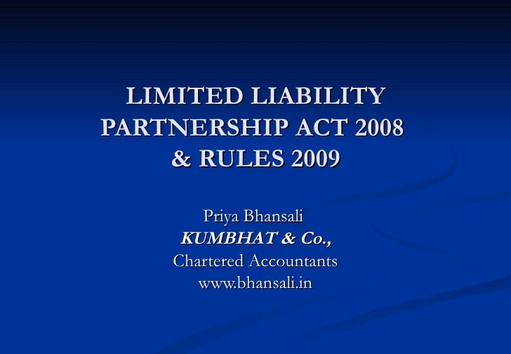 LIMITED LIABILITY PARTNERSHIP ACT 2008  & RULES 2009 Priya Bhansali  KUMBHAT & Co., Chartered Accountants www.bhansali.in