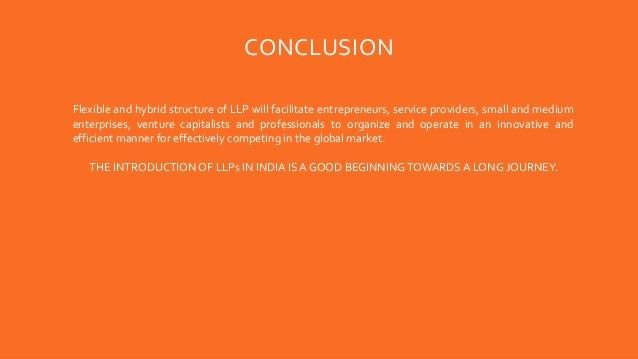 CONCLUSION Flexible and hybrid structure of LLP will facilitate entrepreneurs, service providers, small and medium enterpr...