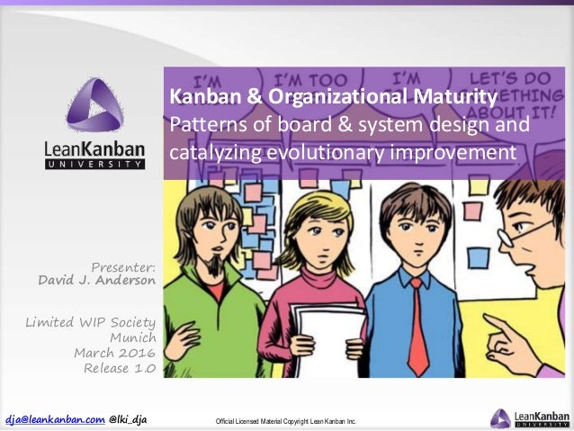 dja@leankanban.com @lki_dja Official Licensed Material Copyright Lean Kanban Inc. Kanban & Organizational Maturity Pattern...