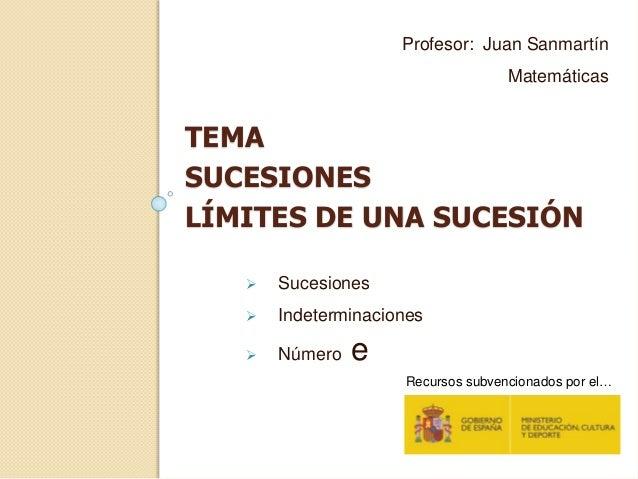 TEMA SUCESIONES LÍMITES DE UNA SUCESIÓN Profesor: Juan Sanmartín Matemáticas  Sucesiones  Indeterminaciones  Número e R...