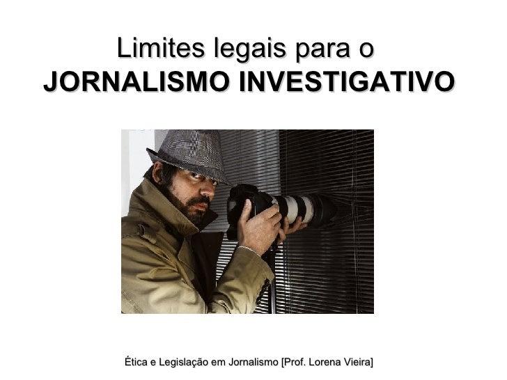 Limites legais para o  JORNALISMO INVESTIGATIVO Ética e Legislação em Jornalismo [Prof. Lorena Vieira]