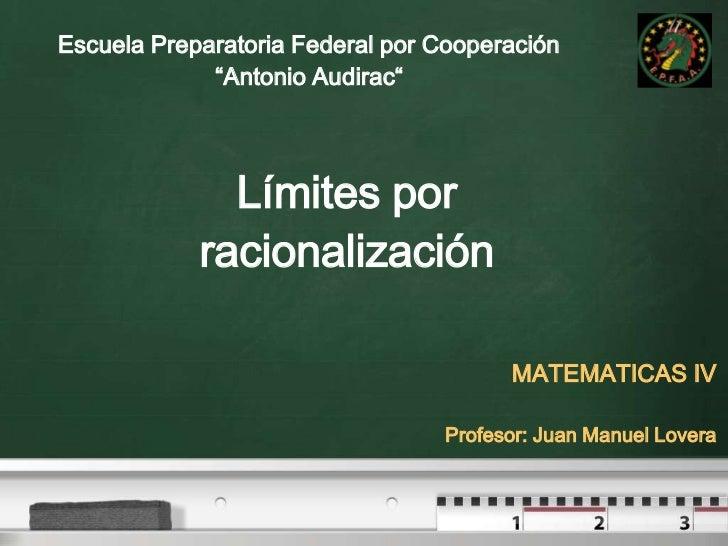 """Escuela Preparatoria Federal por Cooperación <br />""""Antonio Audirac""""<br />Límites por racionalización<br />MATEMATICAS IV<..."""