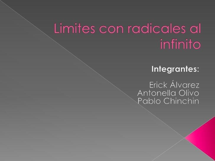 Limites con radicales al infinito<br />Integrantes:<br />Erick Álvarez <br />Antonella Olivo<br />Pablo Chinchin<br />