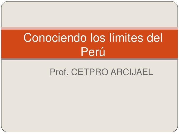 Conociendo los límites del         Perú    Prof. CETPRO ARCIJAEL