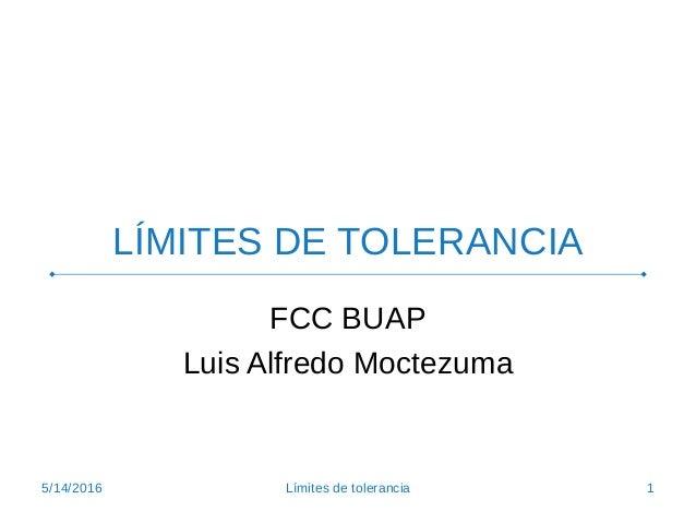 LÍMITES DE TOLERANCIA FCC BUAP Luis Alfredo Moctezuma 5/14/2016 1Límites de tolerancia