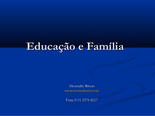 Educação e FamíliaEducação e Família Alexandre RiveroAlexandre Rivero www.oconsultorio.comwww.oconsultorio.com Fone 0 11 2...