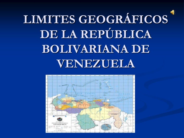 LIMITES GEOGRÁFICOS  DE LA REPÚBLICA   BOLIVARIANA DE     VENEZUELA