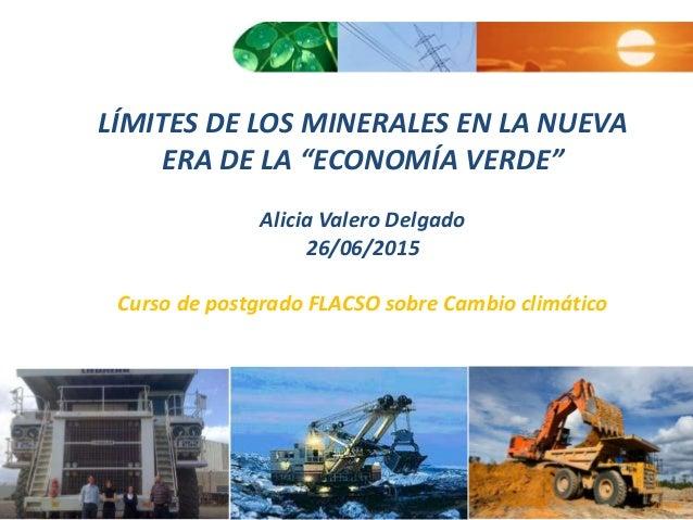 """LÍMITES DE LOS MINERALES EN LA NUEVA ERA DE LA """"ECONOMÍA VERDE"""" Alicia Valero Delgado 26/06/2015 Curso de postgrado FLACSO..."""