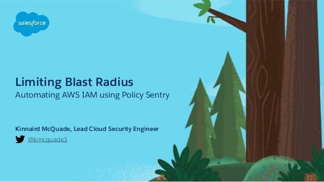 Limiting Blast Radius Automating AWS IAM using Policy Sentry @kmcquade3 Kinnaird McQuade, Lead Cloud Security Engineer