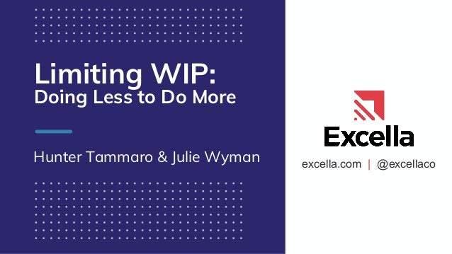 excella.com | @excellaco Limiting WIP: Doing Less to Do More Hunter Tammaro & Julie Wyman