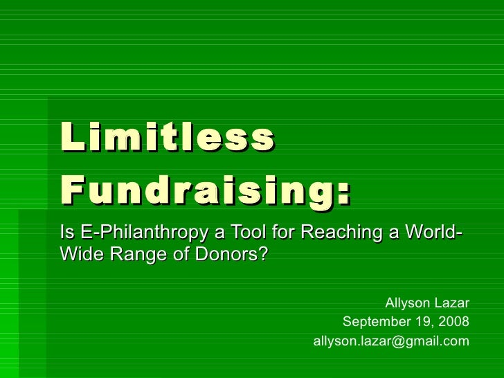 Limitless Fundraising: Is E-Philanthropy a Tool for Reaching a World-Wide Range of Donors? Allyson Lazar September 19, 200...