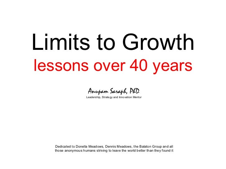 Limits to Growth lessons over 40 years Anupam Saraph, PhD Leadership, Strategy and Innovation Mentor Dedicated to Donella ...