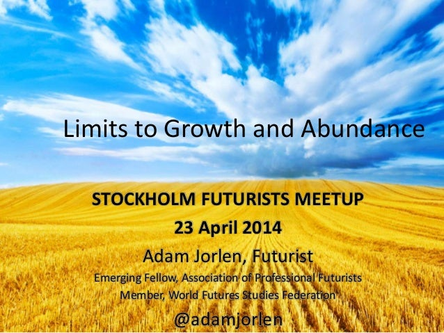 Limits to Growth and Abundance STOCKHOLM FUTURISTS MEETUP 23 April 2014 Adam Jorlen, Futurist Emerging Fellow, Association...