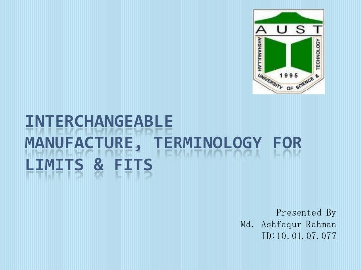 INTERCHANGEABLEMANUFACTURE, TERMINOLOGY FORLIMITS & FITS                            Presented By                     Md. A...