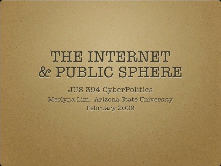 THE INTERNET & PUBLIC SPHERE       JUS 394 CyberPolitics  Merlyna Lim, Arizona State University             February 2009