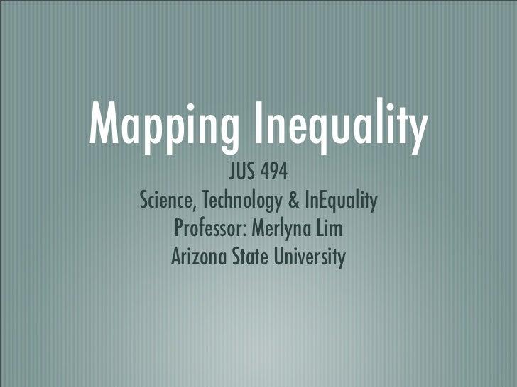 Mapping Inequality                JUS 494   Science, Technology  InEquality        Professor: Merlyna Lim       Arizona St...