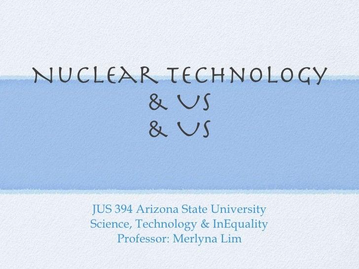 Nuclear Technology & Us & Us JUS 394 Arizona State University Science, Technology & InEquality Professor: Merlyna Lim