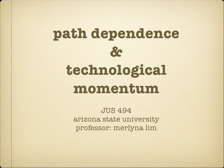 path dependence        &  technological   momentum           JUS 494   arizona state university    professor: merlyna lim