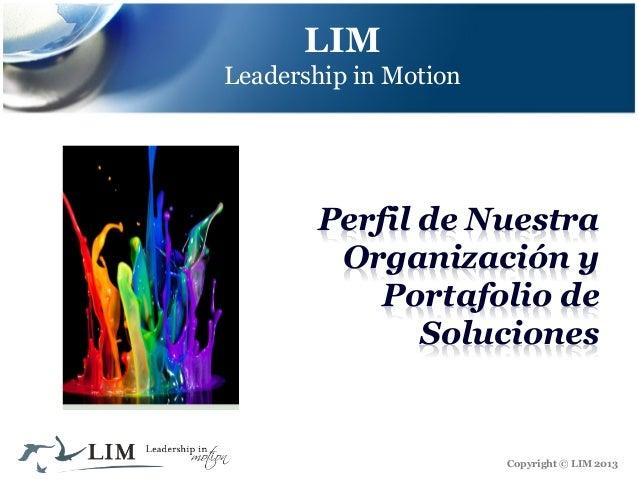 LIM Leadership in Motion  Perfil de Nuestra Organización y Portafolio de Soluciones  Copyright © LIM 2013