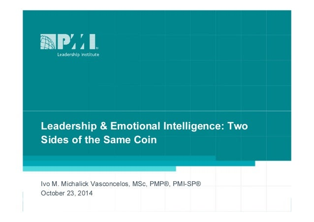 Leadership & Emotional Intelligence: Two  Sides of the Same Coin  Ivo M. Michalick Vasconcelos, MSc, PMP®, PMI-SP®  Octobe...