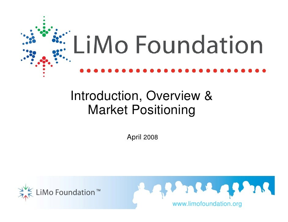 Introduction, Overview &     Market Positioning          April 2008         TM                           www.limofoundatio...