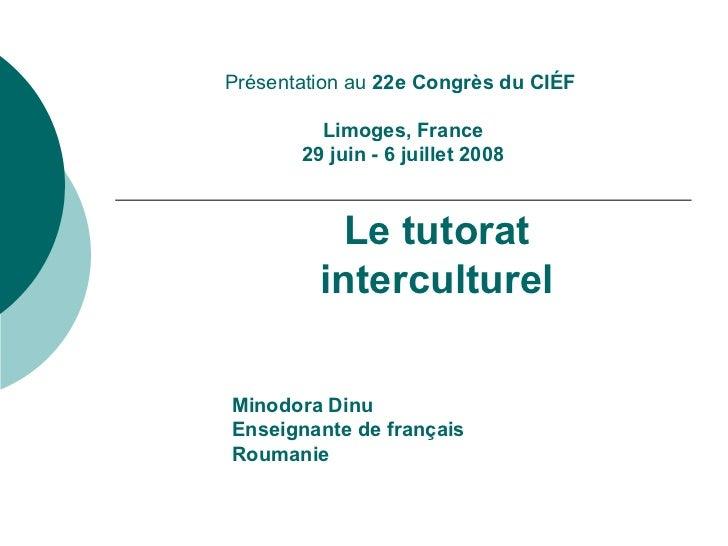 Présentation au  22e Congrès du CIÉF    Limoges, France  29 juin   -   6 juillet 2008 Le tutorat interculturel Minodora Di...