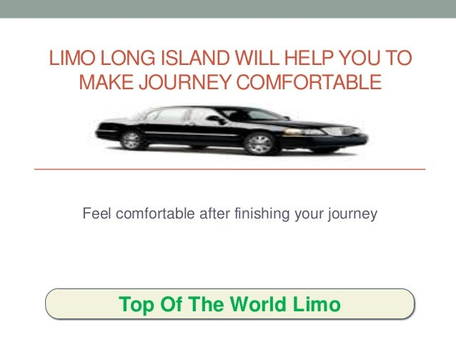 LIMO LONG ISLAND WILL HELP YOU TO MAKE JOURNEY COMFORTABLE Feel comfortable after finishing your journey Top Of The World ...