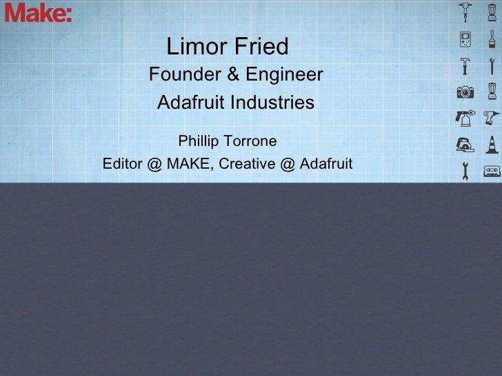 Limor Fried      Founder & Engineer       Adafruit Industries          Phillip TorroneEditor @ MAKE, Creative @ Adafruit