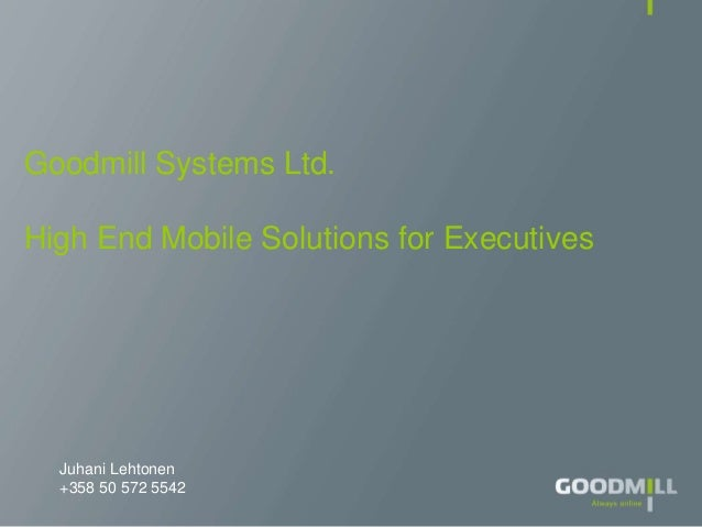 Juhani Lehtonen +358 50 572 5542 Goodmill Systems Ltd. High End Mobile Solutions for Executives