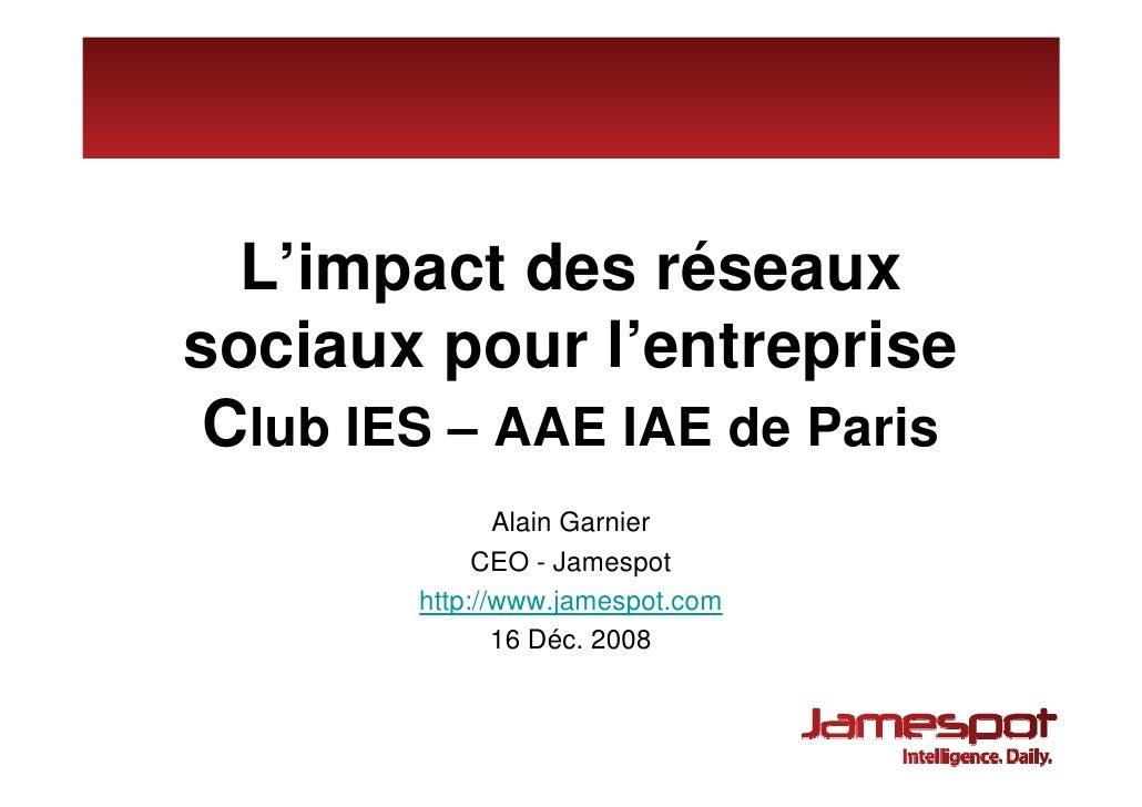 L'impact des réseaux sociaux pour l'entreprise  Club IES – AAE IAE de Paris                Alain Garnier              CEO ...