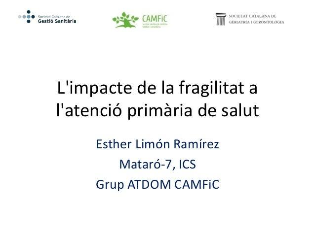 L'impacte de la fragilitat a l'atenció primària de salut Esther Limón Ramírez Mataró-7, ICS Grup ATDOM CAMFiC