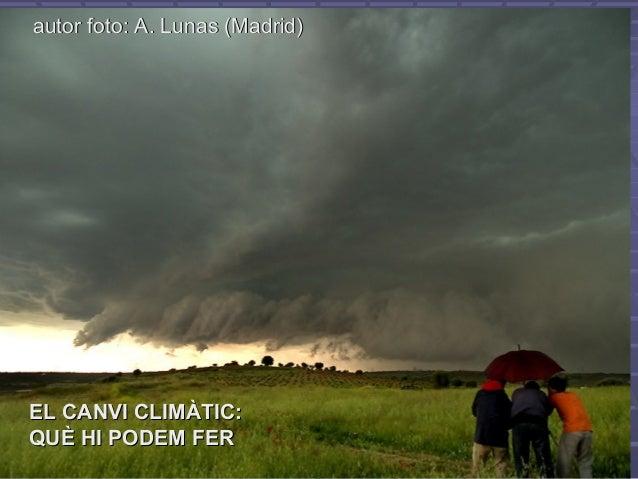 autor foto: A. Lunas (Madrid)autor foto: A. Lunas (Madrid) EL CANVI CLIMÀTIC:EL CANVI CLIMÀTIC: QUÈ HI PODEM FERQUÈ HI POD...