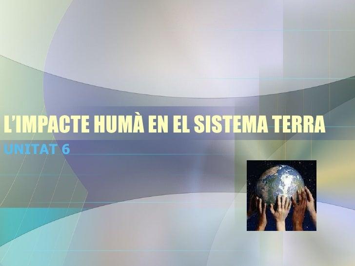 L'IMPACTE HUMÀ EN EL SISTEMA TERRA UNITAT 6