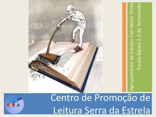 Centro de Promoção de  Leitura Serra da Estrela  Agrupamento de Escolas Frei Heitor Pinto  Escola Básica 2,3 de Tortosendo