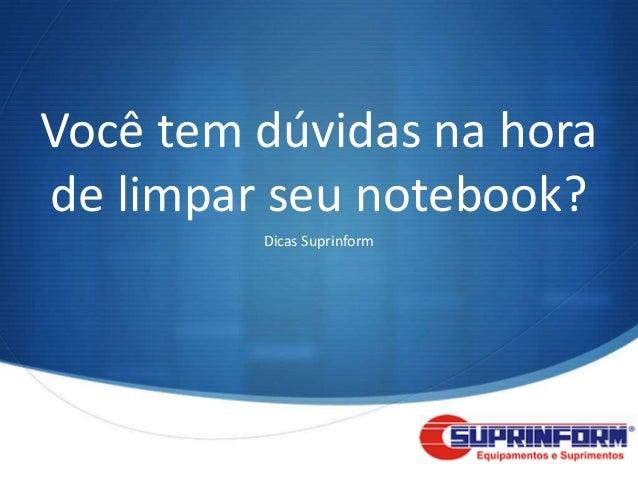 Você tem dúvidas na horade limpar seu notebook?         Dicas Suprinform                            S