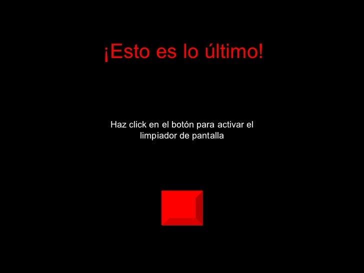 ¡Esto es lo último! Haz click en el botón para activar el limpiador de pantalla