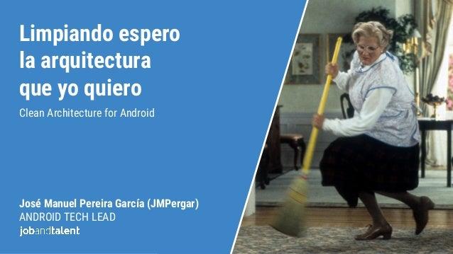 Limpiando espero la arquitectura que yo quiero Clean Architecture for Android José Manuel Pereira García (JMPergar) ANDROI...